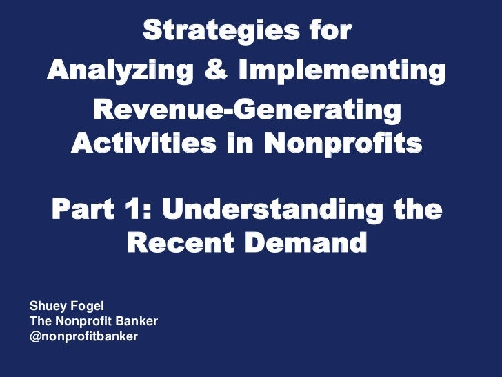 Strategies for  Analyzing & Implementing    Revenue-Generating   Activities in Nonprofits   Part 1: Understanding the     ...