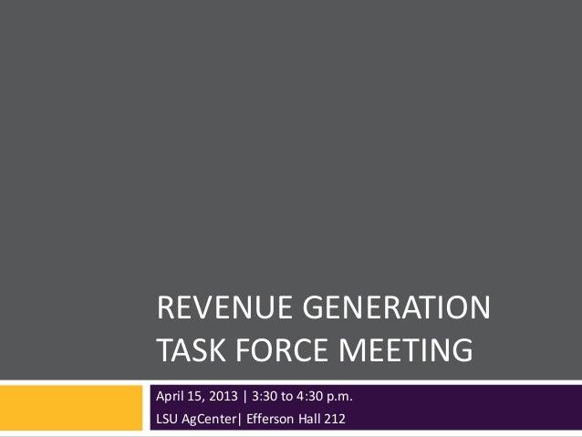 REVENUE GENERATIONTASK FORCE MEETINGApril 15, 2013 | 3:30 to 4:30 p.m.LSU AgCenter| Efferson Hall 212