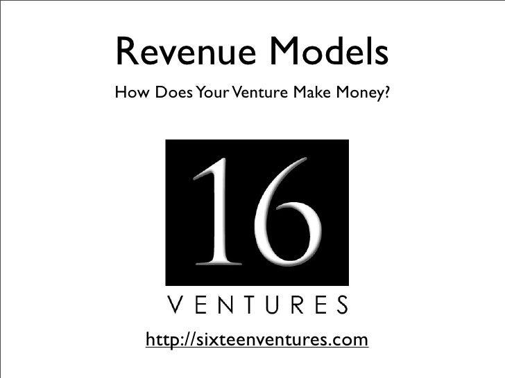Revenue Models How Does Your Venture Make Money?        http://sixteenventures.com