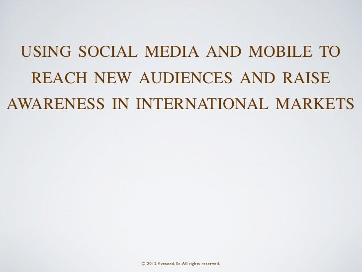 USING SOCIAL MEDIA AND MOBILE TO  REACH NEW AUDIENCES AND RAISEAWARENESS IN INTERNATIONAL MARKETS             © 2012 fivese...