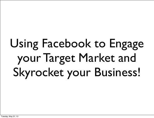Using Facebook to Engageyour Target Market andSkyrocket your Business!Tuesday, May 21, 13