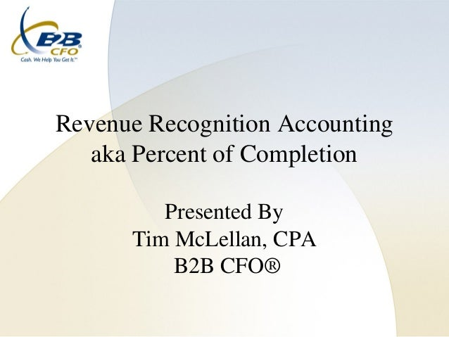 Revenue Recognition Accounting   aka Percent of Completion         Presented By      Tim McLellan, CPA          B2B CFO®