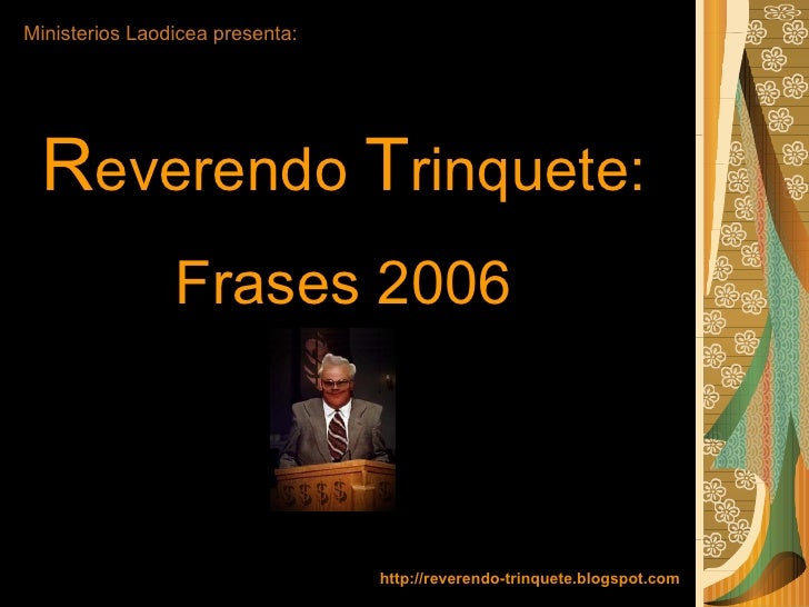 Ministerios Laodicea presenta: R everendo  T rinquete:  Frases 2006 http://reverendo-trinquete.blogspot.com