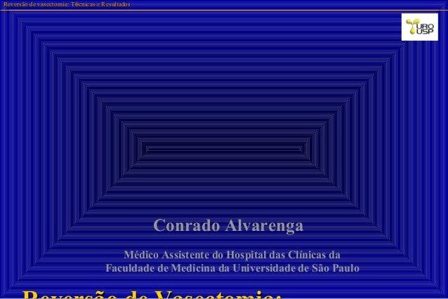 Reversão de vasectomia: TReversão de vasectomia: Téécnicas e Resultadoscnicas e Resultados Conrado Alvarenga Médico Assist...