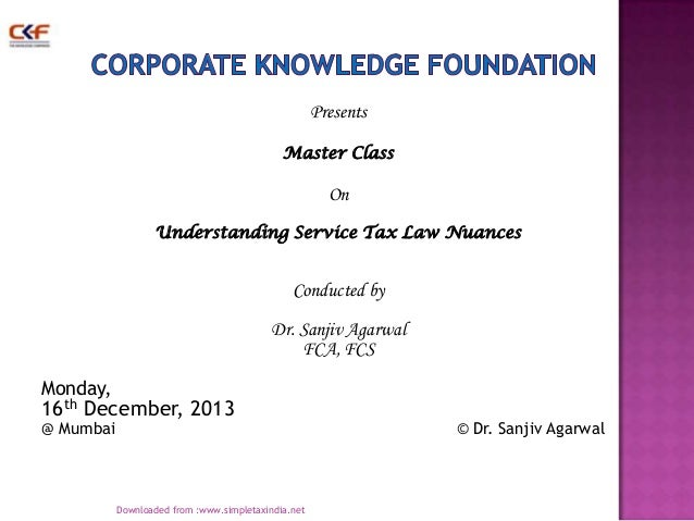 Presents Master Class  On Understanding Service Tax Law Nuances  Conducted by Dr. Sanjiv Agarwal FCA, FCS Monday,  16th De...