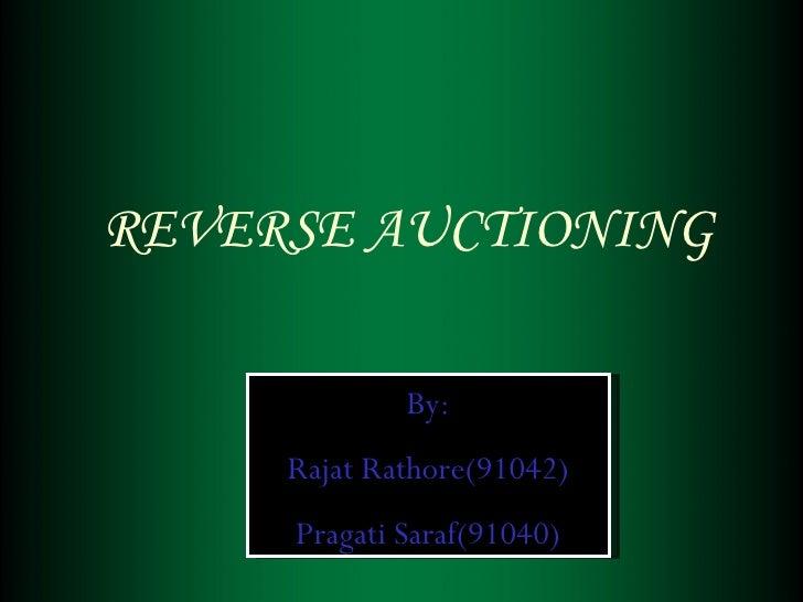 REVERSE AUCTIONING By: Rajat Rathore(91042) Pragati Saraf(91040)