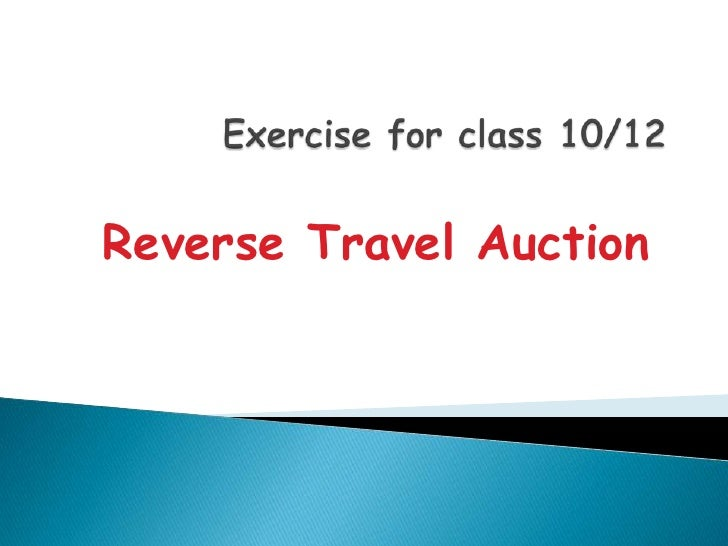 Exercise for class 10/12<br />Reverse Travel Auction<br />