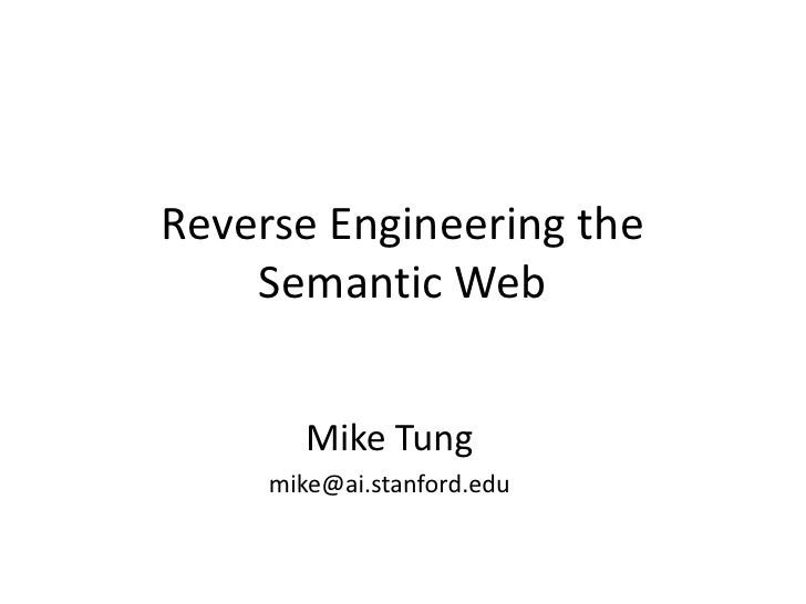 Reverse Engineering the Semantic Web<br />Mike Tung<br />mike@ai.stanford.edu<br />