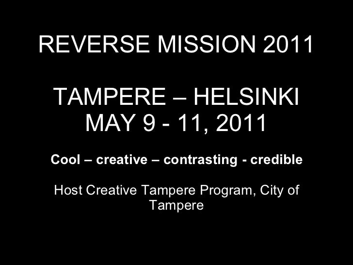 REVERSE MISSION 2011 TAMPERE – HELSINKI MAY 9 - 11, 2011 Cool – creative – contrasting - credible   Host Creative Tampere ...