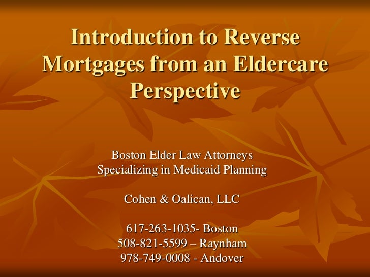 Introduction to Reverse Mortgages from an Eldercare Perspective<br />Boston Elder Law Attorneys<br />Specializing in Medic...