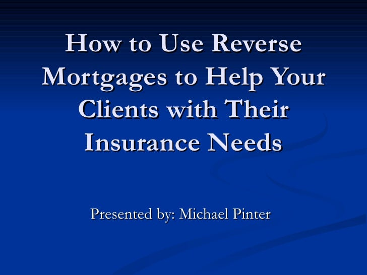 How to Use Reverse Mortgages to Help Your Clients with Their Insurance Needs Presented by: Michael Pinter