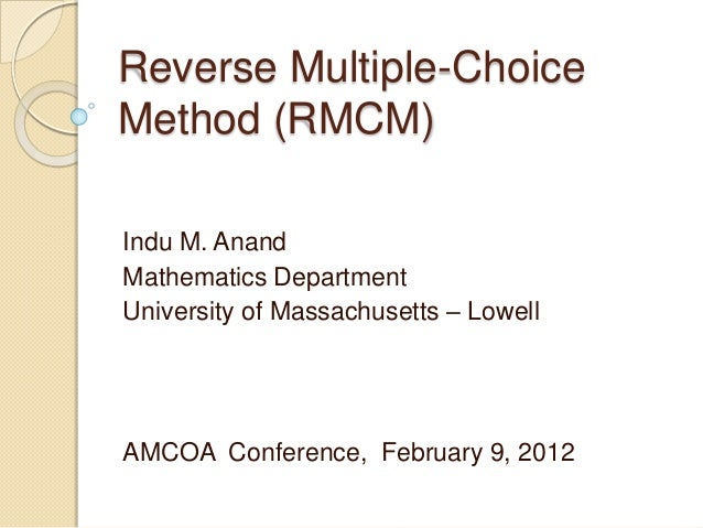 Reverse Multiple-ChoiceMethod (RMCM)Indu M. AnandMathematics DepartmentUniversity of Massachusetts – LowellAMCOA Conferenc...
