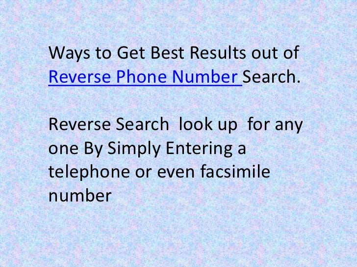 Ways to Get Best Results out ofReverse Phone Number Search.Reverse Search look up for anyone By Simply Entering atelephone...