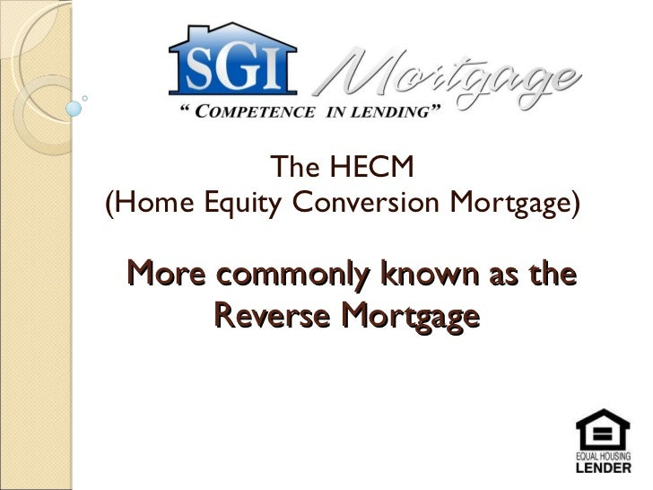 More commonly known as the Reverse Mortgage  The HECM  (Home Equity Conversion Mortgage)