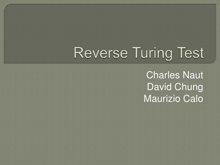 Reverse Turing Test<br />Charles Naut<br />David Chung<br />Maurizio Calo<br />