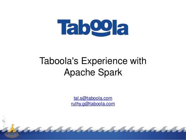Taboola's Experience with Apache Spark tal.s@taboola.com ruthy.g@taboola.com