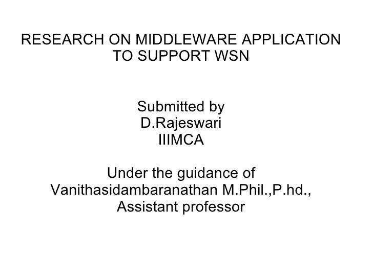 RESEARCH ON MIDDLEWARE APPLICATION TO SUPPORT WSN Submitted by D.Rajeswari IIIMCA Under the guidance of Vanithasidambarana...