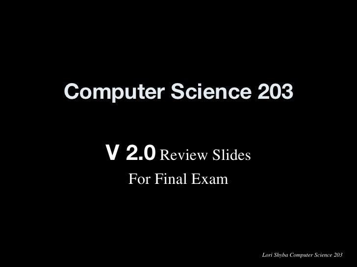 Computer Science 203 V 2.0  Review Slides For Final Exam