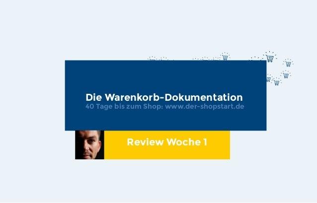 Die Warenkorb-Dokumentation 40 Tage bis zum Shop: www.der-shopstart.de Review Woche 1