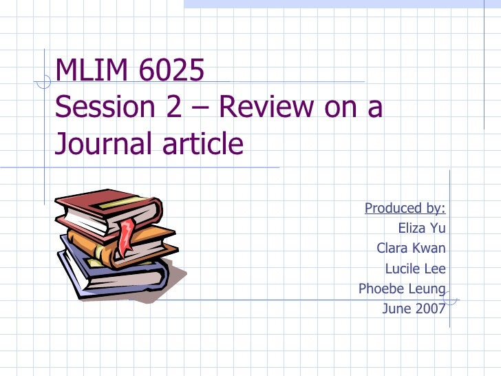 MLIM 6025  Session 2 – Review on a Journal article Produced by: Eliza Yu Clara Kwan Lucile Lee Phoebe Leung June 2007