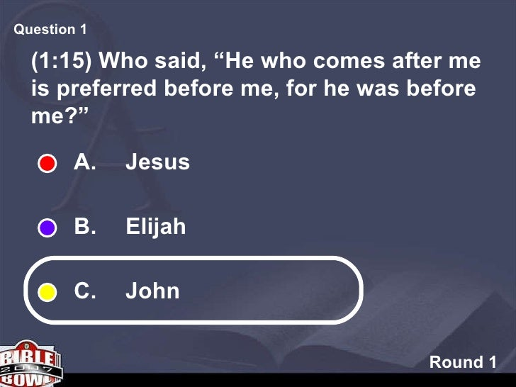 """Round 1 (1:15) Who said, """"He who comes after me is preferred before me, for he was before me?"""" Question  A.  Jesus B.  Eli..."""