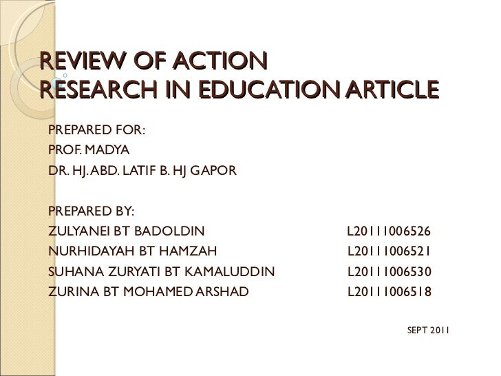 REVIEW OF ACTION RESEARCH IN EDUCATION ARTICLE PREPARED FOR: PROF. MADYA DR. HJ. ABD. LATIF B. HJ GAPOR PREPARED BY: ZULYA...