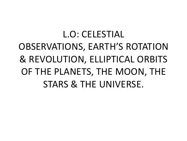 L.O: CELESTIALOBSERVATIONS, EARTH'S ROTATION& REVOLUTION, ELLIPTICAL ORBITSOF THE PLANETS, THE MOON, THESTARS & THE UNIVER...