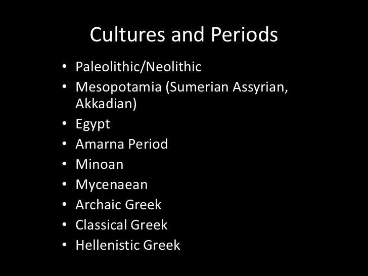 Cultures and Periods• Paleolithic/Neolithic• Mesopotamia (Sumerian Assyrian,  Akkadian)• Egypt• Amarna Period• Minoan• Myc...