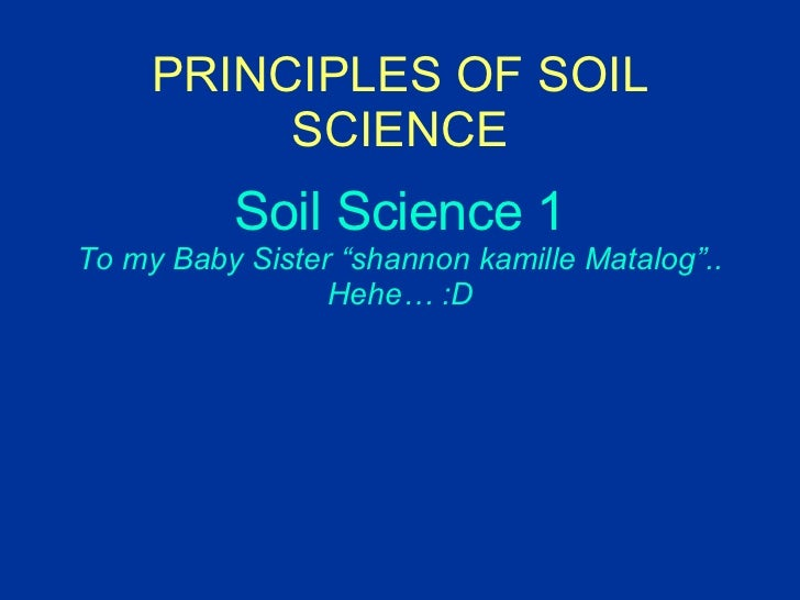 """PRINCIPLES OF SOIL SCIENCE Soil Science 1 To my Baby Sister """"shannon kamille Matalog"""".. Hehe… :D"""