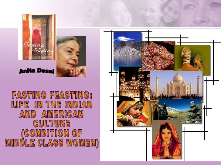 FASTING FEASTING:  LIFE  IN THE INDIAN  AND  AMERICAN  CULTURE  (CONDITION OF  MIDDLE CLASS WOMEN) Anita Desai