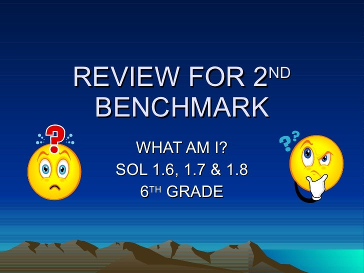 REVIEW FOR 2 ND  BENCHMARK WHAT AM I? SOL 1.6, 1.7 & 1.8 6 TH  GRADE