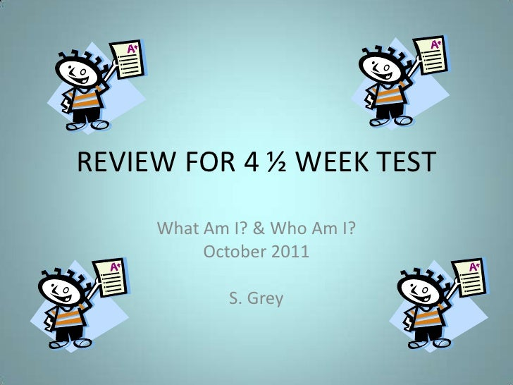 REVIEW FOR 4 ½ WEEK TEST<br />What Am I? & Who Am I?<br />October 2011<br />S. Grey<br />