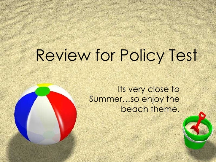 Review for Policy Test Its very close to Summer…so enjoy the beach theme.