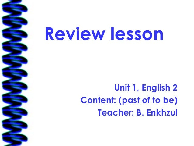 Review lesson          Unit 1, English 2   Content: (past of to be)      Teacher: B. Enkhzul