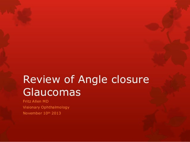 Review of Angle closure Glaucomas Fritz Allen MD Visionary Ophthalmology November 10th 2013