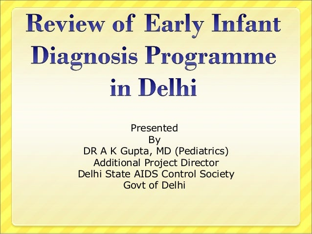 Review of Early Infant Diagnosis of HIV-1 in Delhi by Dr.A.K. Gupta, Additional Project Director cum Technical Lead, Delhi State AIDS Control Society, Dept. of Health & FW, Govt. of Delhi