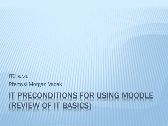 ITC s.r.o. Přemysl Morgan Vacek  IT PRECONDITIONS FOR USING MOODLE (REVIEW OF IT BASICS)