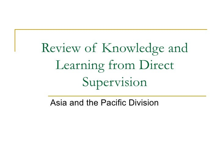 Review of Knowledge and Learning from Direct Supervision Asia and the Pacific Division