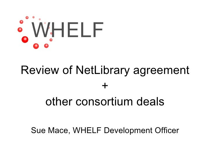 Review of NetLibrary agreement + other consortium deals Sue Mace, WHELF Development Officer
