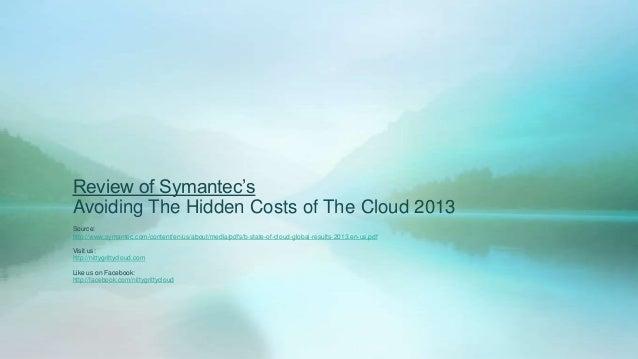 Review of Symantec'sAvoiding The Hidden Costs of The Cloud 2013Source:http://www.symantec.com/content/en/us/about/media/pd...