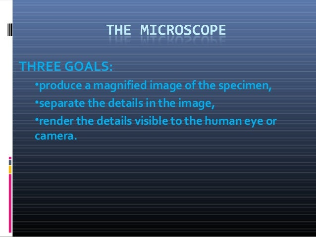 THREE GOALS:  •produce a magnified image of the specimen,  •separate the details in the image,  •render the details visibl...
