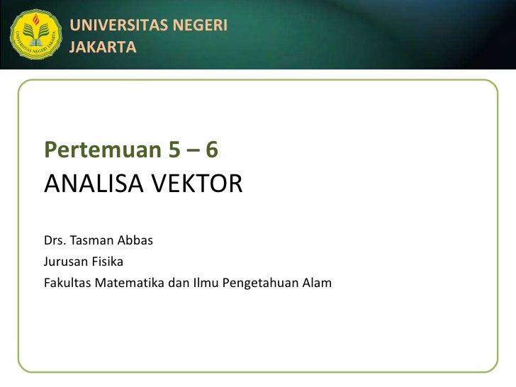 Pertemuan 5 – 6 ANALISA VEKTOR Drs. Tasman Abbas Jurusan Fisika Fakultas Matematika dan Ilmu Pengetahuan Alam