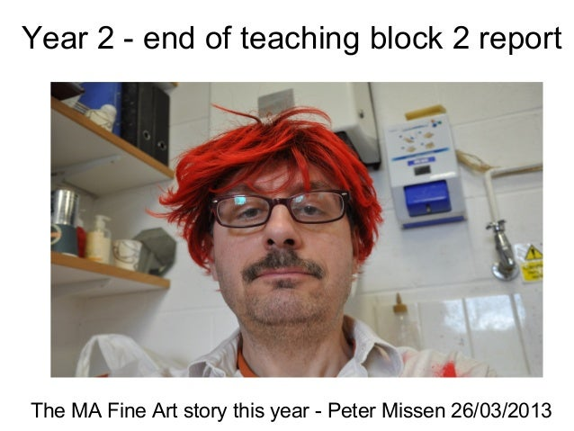 Year 2 - end of teaching block 2 reportThe MA Fine Art story this year - Peter Missen 26/03/2013