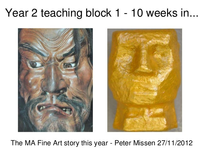 Year 2 teaching block 1 - 10 weeks in... The MA Fine Art story this year - Peter Missen 27/11/2012