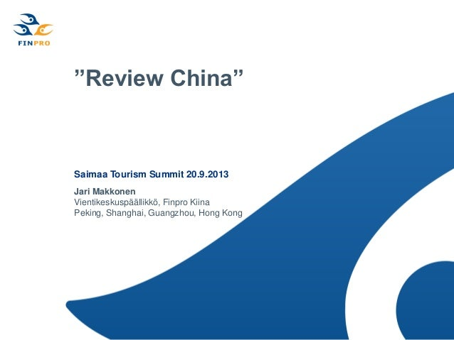 """""""Review China"""" Saimaa Tourism Summit 20.9.2013 Jari Makkonen Vientikeskuspäällikkö, Finpro Kiina Peking, Shanghai, Guangzh..."""