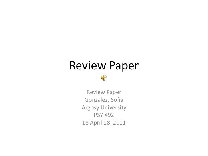 Review Paper<br />Review Paper<br />Gonzalez, Sofia<br />Argosy University<br />PSY 492<br />18 April 18, 2011<br />