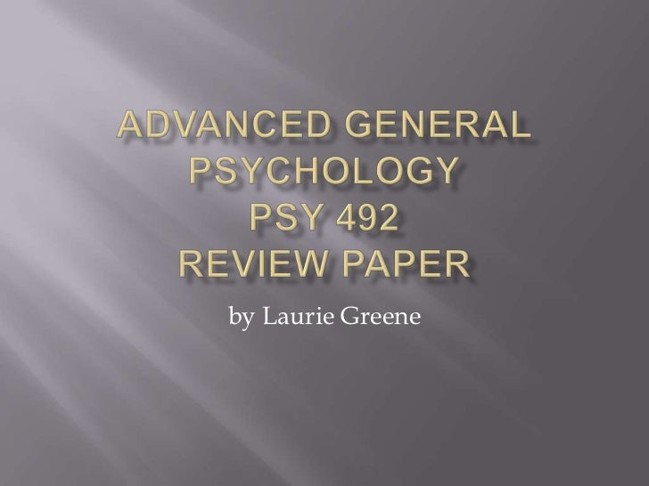 Advanced General PsychologyPSY 492Review Paper<br />by Laurie Greene<br />