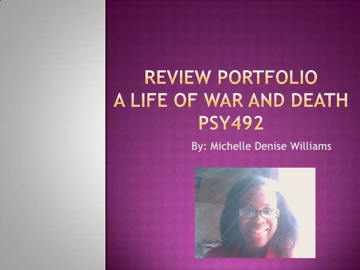 Review PortfolioA Life Of War AND DEATHPSY492<br />By: Michelle Denise Williams<br />
