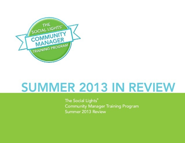 1 | The Social Lights® Training Program Guide The Social Lights ® Community Manager Training Program Summer 2013 Review Su...