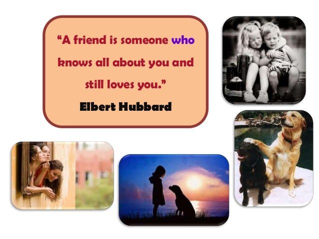 """""""A friend is someone who knows all about you and still loves you."""" Elbert Hubbard"""